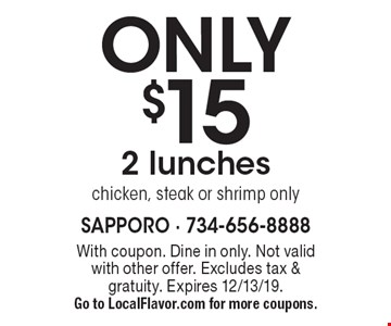 ONLY $15 for 2 lunches, chicken, steak or shrimp only. With coupon. Dine in only. Not valid with other offer. Excludes tax & gratuity. Expires 12/13/19. Go to LocalFlavor.com for more coupons.