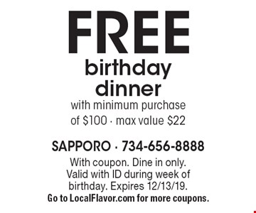FREE birthday dinner with minimum purchase of $100, max value $22. With coupon. Dine in only. Valid with ID during week of birthday. Expires 12/13/19. Go to LocalFlavor.com for more coupons.