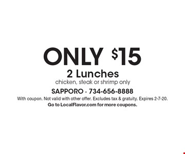 Only $15 2 Lunches. Chicken, steak or shrimp only. With coupon. Not valid with other offer. Excludes tax & gratuity. Expires 2-7-20. Go to LocalFlavor.com for more coupons.