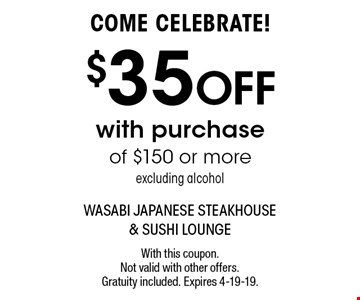 COME CELEBRATE! $35 OFF with purchase of $150 or more excluding alcohol. With this coupon. Not valid with other offers. Gratuity included. Expires 4-19-19.