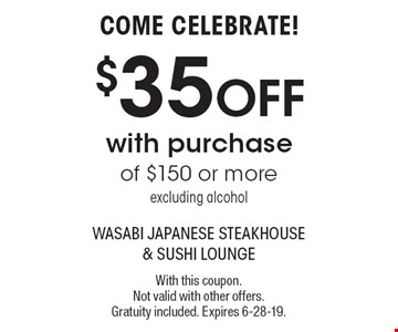 COME CELEBRATE! $35 OFF with purchase of $150 or more excluding alcohol. With this coupon. Not valid with other offers. Gratuity included. Expires 6-28-19.