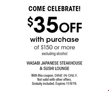 COME CELEBRATE! $35 off with purchase of $150 or more. Excluding alcohol. With this coupon. Dine in only. Not valid with other offers. Gratuity included. Expires 11/8/19.