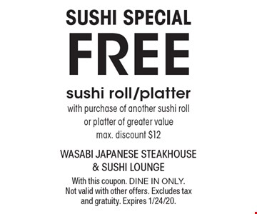 SUSHI SPECIAL FREE sushi roll/platter with purchase of another sushi roll or platter of greater value max. discount $12. With this coupon. Dine in only. Not valid with other offers. Excludes tax and gratuity. Expires 1/24/20.