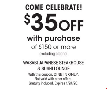 COME CELEBRATE! $35 OFF with purchase of $150 or more-excluding alcohol. With this coupon. Dine in only. Not valid with other offers. Gratuity included. Expires 1/24/20.