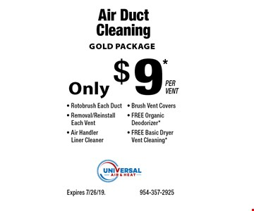 GOLD PACKAGE Only $9* PER VENT Air Duct Cleaning - Rotobrush Each Duct- Removal/Reinstall. Each Vent- Air Handler Liner Cleaner- Brush Vent Covers- FREE Organic Deodorizer*- FREE Basic Dryer Vent Cleaning*. Expires 7/26/19. 954-357-2925