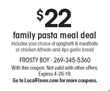 $22 family pasta meal deal: includes your choice of spaghetti & meatballs or chicken Alfredo and 4pc garlic bread. With this coupon. Not valid with other offers. Expires 4-26-19. Go to LocalFlavor.com for more coupons.