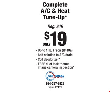 Complete A/C & Heat Tune-Up* ONLY $19. Up to 1 lb. Freon (R410a),Add solution to A/C drain, Coil deodorizer*, FREE duct leak thermal image camera inspection*. Reg. $49. Expires 1/24/20. 954-357-2925.