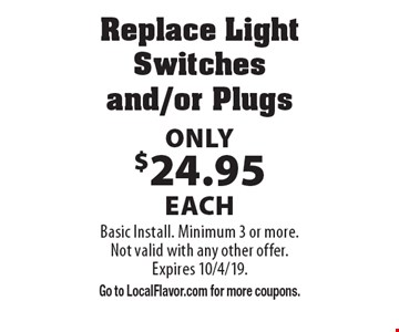 Replace Light Switches and/or Plugs Only $24.95 each. Basic Install. Minimum 3 or more. Not valid with any other offer. Expires 10/4/19. Go to LocalFlavor.com for more coupons.