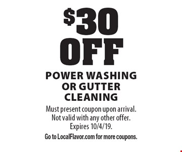 $30 OFF power washing or gutter cleaning. Must present coupon upon arrival. Not valid with any other offer. Expires 10/4/19. Go to LocalFlavor.com for more coupons.