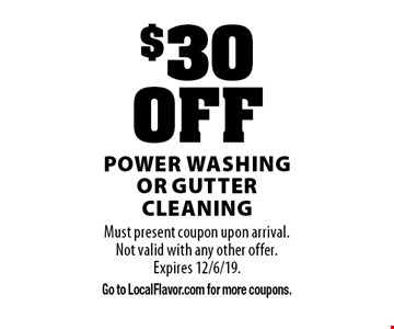 $30 OFF power washing or gutter cleaning. Must present coupon upon arrival. Not valid with any other offer. Expires 12/6/19. Go to LocalFlavor.com for more coupons.