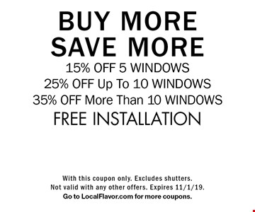 BUY MORE SAVE MORE 15% OFF 5 WINDOWS 25% OFF Up To 10 WINDOWS 35% OFF More Than 10 WINDOWS FREE INSTALLATION. With this coupon only. Excludes shutters.Not valid with any other offers. Expires 11/1/19.Go to LocalFlavor.com for more coupons.