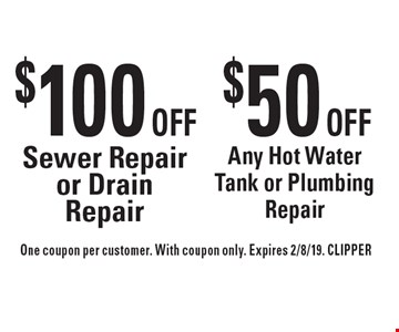 $50 Off Any Hot Water Tank or Plumbing Repair. $100 Off Sewer Repair or Drain Repair. . One coupon per customer. With coupon only. Expires 2/8/19. CLIPPER
