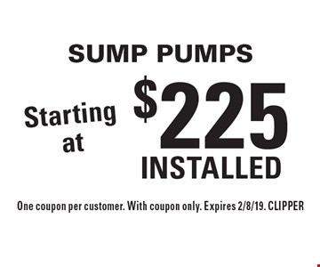 Starting at $225 Installed Sump Pumps. One coupon per customer. With coupon only. Expires 2/8/19. CLIPPER