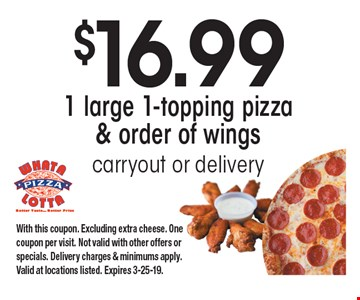 $16.99 1 large 1-topping pizza & order of wings. Carryout or delivery. With this coupon. Excluding extra cheese. One coupon per visit. Not valid with other offers or specials. Delivery charges & minimums apply. Valid at locations listed. Expires 3-25-19.