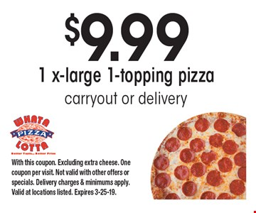 $9.99 1 x-large 1-topping pizza. Carryout or delivery. With this coupon. Excluding extra cheese. One coupon per visit. Not valid with other offers or specials. Delivery charges & minimums apply. Valid at locations listed. Expires 3-25-19.