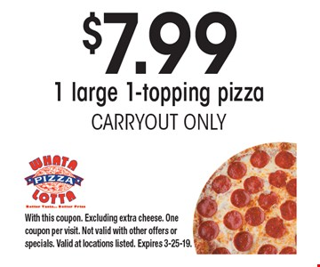 $7.99 1 large 1-topping pizza. CARRYOUT ONLY. With this coupon. Excluding extra cheese. One coupon per visit. Not valid with other offers or specials. Valid at locations listed. Expires 3-25-19.
