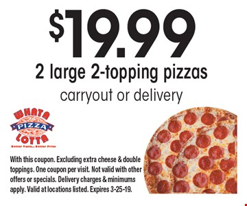 $19.99 2 large 2-topping pizzas. Carryout or delivery. With this coupon. Excluding extra cheese & double toppings. One coupon per visit. Not valid with other offers or specials. Delivery charges & minimums apply. Valid at locations listed. Expires 3-25-19.