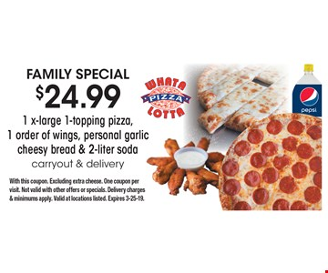 Family Special $24.99 - 1 x-large 1-topping pizza, 1 order of wings, personal garlic cheesy bread & 2-liter soda. Carryout & delivery. With this coupon. Excluding extra cheese. One coupon per visit. Not valid with other offers or specials. Delivery charges & minimums apply. Valid at locations listed. Expires 3-25-19.