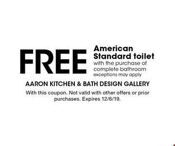 Free American Standard toilet with the purchase of complete bathroom. Exceptions may apply. With this coupon. Not valid with other offers or prior purchases. Expires 12/6/19.