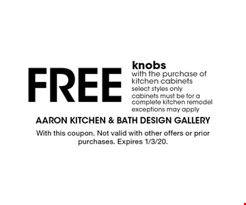 Free knobs with the purchase of kitchen cabinets. Select styles only. Cabinets must be for a complete kitchen remodel. Exceptions may apply. With this coupon. Not valid with other offers or prior purchases. Expires 1/3/20.