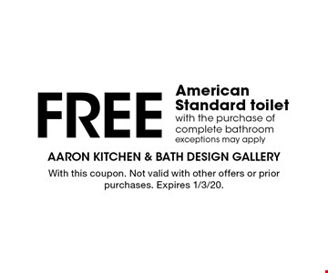 Free American Standard toilet with the purchase of complete bathroom. Exceptions may apply. With this coupon. Not valid with other offers or prior purchases. Expires 1/3/20.