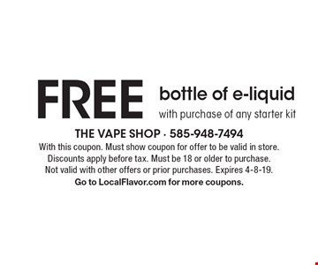 FREE bottle of e-liquid with purchase of any starter kit. With this coupon. Must show coupon for offer to be valid in store. Discounts apply before tax. Must be 18 or older to purchase. Not valid with other offers or prior purchases. Expires 4-8-19. Go to LocalFlavor.com for more coupons.