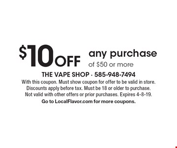 $10 Off any purchase of $50 or more. With this coupon. Must show coupon for offer to be valid in store. Discounts apply before tax. Must be 18 or older to purchase. Not valid with other offers or prior purchases. Expires 4-8-19. Go to LocalFlavor.com for more coupons.