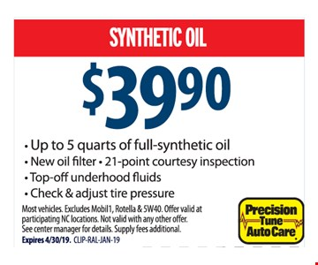 Synthetic oil $39.90. Up to 5 quarts of full-synthetic oil, New oil filter, 21-point courtesy inspection, Top-off underhood fluids, Check & adjust tire pressure. Most vehicles. Excludes Mobil1, Rotella & 5W40. Offer valid at participating NC locations. Not valid with any other offer. See center manager for details. Supply fees additional Expires 4/30/19. CLIP-RAL-JAN-19