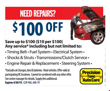 $100 OFF. Save up to $100 ($10 per $100) any service* including but not limited to: Timing Belt, Fuel System, Electrical System, Shocks & Struts, Transmissions/Clutch Service, Engine Repair & Replacement, Steering System, *Excludes oil changes, tires & batteries. Most vehicles. Offer valid at participating NC locations. Cannot be combined with any other offer. See center manager for details. Supply fees additional. Expires 4/30/19. CLIP-RAL-JAN-19