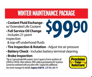 Winter maintenance package $99.90. Coolant Fluid Exchange - w/ Extended Life Coolant, Full Service Oil Change - Includes 21-point inspection & top-off underhood fluids, Tire Inspection & Rotation - Adjust tire air pressure, Battery Check - Includes battery terminal cleaning, Brake Inspection. *Up to 2 gal extended life coolant. Up to 5 quarts of semi-synthetic oil (5W20 or 5W30). Most vehicles. Offer valid at participating NC locations. Cannot be combined with any other offer. Supply fees additional. See center manager for details. Expires 4/30/19. CLIP-RAL-JAN-19