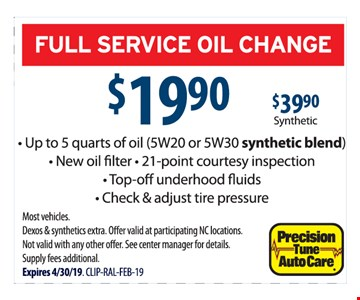Full service oil change $19.90 or $39.90 synthetic.Up to 5 quarts of oil (5W20 or 5W30 synthetic blend). New oil filter, 21-point courtesy inspection, top-off underhood fluids, check & adjust tire pressure. Most vehicles. Dexos & synthetics extra. Offer valid at participating NC locations. Not valid with any other offer. See center manager for details. Supply fees additional. Expires 04/30/19. CLIP-RAL-FEB-19