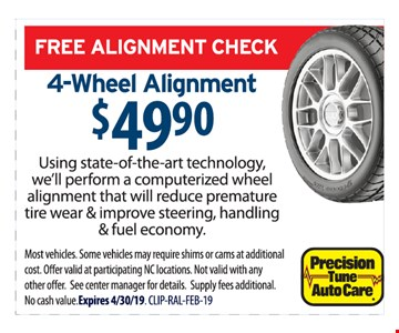 Free alignment check. 4-wheel alignment $49.90. Using state-of-the-art technology, we'll perform a computerized wheel alignment that will reduce premature tire wear & improve steering, handling & fuel economy. Most vehicles. Some vehicles may require shims or cams at additional cost. Offer valid at participating NC locations. Not valid with any other offer. See center manager for details. Supply fees additional. No cash value. Expires 04/30/19. CLIP-RAL-FEB-19