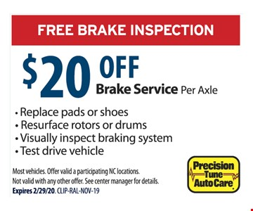 FREE BRAKE INSPECTION $20 OFF Brake Service Per Axle - Replace pads or shoes - Resurface rotors or drums - Visually inspect braking system- Test drive vehicle Most vehicles. Offer valid a participating NC locations. Not valid with any other offer. See center manager for details.Expires 2/29/20. CLIP-RAL-NOV-19