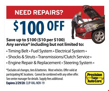 NEED REPAIRS? $100 OFF Save up to $100 ($10 per $100) Any service* including but not limited to: - Timing Belt - Fuel System - Electrical System - Shocks & Struts - Transmissions/Clutch Service - Engine Repair & Replacement - Steering System -*Excludes oil changes, tires & batteries. Most vehicles. Off er valid at participating NC locations. Cannot be combined with any other off er. See center manager for details. Supply fees additional. Expires 2/29/20. CLIP-RAL-NOV-19