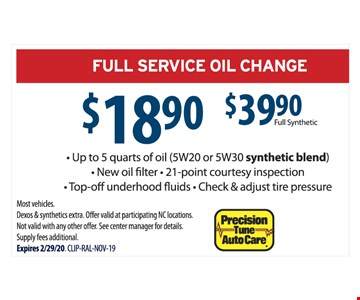 FULL SERVICE OIL CHANGE $18.90 or $39.90 full synthetic - Up to 5 quarts of oil (5W20 or 5W30 synthetic blend) - New oil filter - 21-point courtesy inspection - Top-off underhood fluids - Check & adjust tire pressure Most vehicles. Dexos & synthetics extra. Offer valid at participating NC locations. Not valid with any other off er. See center manager for details. Supply fees additional. Expires 2/29/20. CLIP-RAL-NOV-19