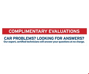 Complimentary evaluations Car problems? Looking for answers?Our expert, certified technicians will answer your questions at no charge.