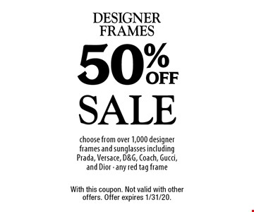 Sale 50% off designer frames choose from over 1,000 designer frames and sunglasses including Prada, Versace, D&G, Coach, Gucci, and Dior - any red tag frame. With this coupon. Not valid with other offers. Offer expires 1/31/20.