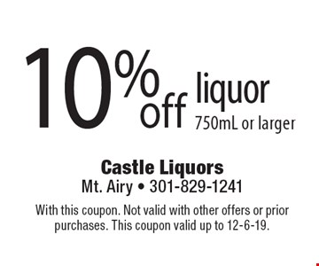 10%off liquor 750mL or larger. With this coupon. Not valid with other offers or prior purchases. This coupon valid up to 12-6-19.