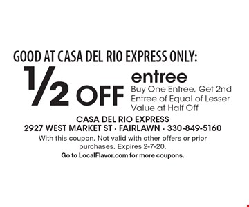 GOOD AT CASA DEL RIO EXPRESS ONLY: 1/2 Off entreeBuy One Entree, Get 2nd Entree of Equal of Lesser Value at Half Off. With this coupon. Not valid with other offers or prior purchases. Expires 2-7-20.Go to LocalFlavor.com for more coupons.