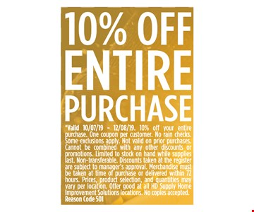 10% OFF ENTIRE PURCHASE *Valid 10/07/19 - 12/08/19. 10% off your entire purchase. One coupon per customer. No rain checks. Some exclusions apply. Not valid on prior purchases. Cannot be combined with any other discounts or promotions. Limited to stock on hand while supplies last. Non-transferable. Discounts taken at the register are subject to manager's approval. Merchandise must be taken at time of purchase or delivered within 72hours. Prices, product selection, and quantities may vary per location. Offer good at all HD Supply Home Improvement Solutions locations. No copies accepted. Reason Code 501