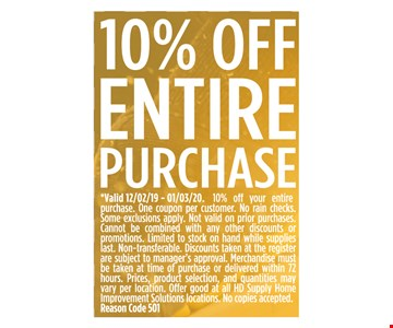 10% OFF ENTIRE PURCHASE*Valid 12/2/19 - 1/3/20. 10% off your entirepurchase. One coupon per customer. No rain checks. Some exclusions apply. Not valid on prior purchases. Cannot be combined with any other discounts or promotions. Limited to stock on hand while supplies last. Non-transferable. Discounts taken at the register are subject to manager's approval. Merchandise must be taken at time of purchase or delivered within 72hours. Prices, product selection, and quantities may vary per location. Offer good at all HD Supply Home Improvement Solutions locations. No copies accepted. Reason Code 501