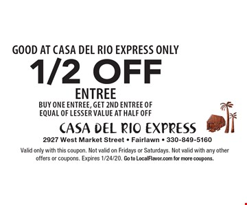 1/2 OFF Entree. Buy One Entree, Get 2nd Entree of Equal of Lesser Value at Half Off. GOOD AT CASA DEL RIO EXPRESS ONLY. Valid only with this coupon. Not valid on Fridays or Saturdays. Not valid with any other offers or coupons. Expires 1/24/20. Go to LocalFlavor.com for more coupons.