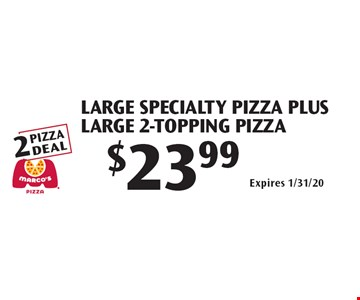 $23.99 Large Specialty Pizza Plus Large 2-Topping Pizza. Expires 1/31/20