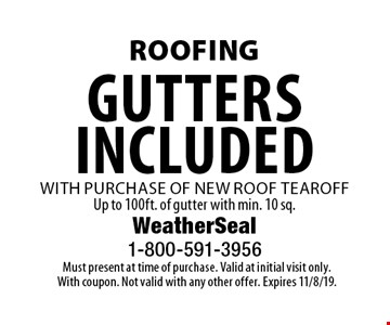 Roofing Gutters included with purchase of new roof tearoff Up to 100ft. of gutter with min. 10 sq. Must present at time of purchase. Valid at initial visit only. With coupon. Not valid with any other offer. Expires 11/8/19.
