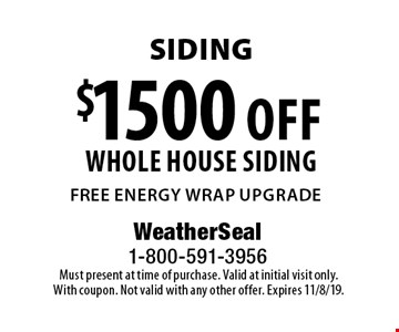 Siding $1500 off whole house siding free energy wrap upgrade. Must present at time of purchase. Valid at initial visit only. With coupon. Not valid with any other offer. Expires 11/8/19.