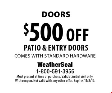 Doors $500 off patio & entry doors comes with standard hardware. Must present at time of purchase. Valid at initial visit only. With coupon. Not valid with any other offer. Expires 11/8/19.