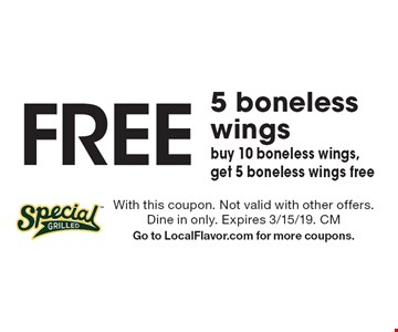 Free 5 boneless wings buy 10 boneless wings, get 5 boneless wings free. With this coupon. Not valid with other offers. Dine in only. Expires 3/15/19. CM Go to LocalFlavor.com for more coupons.