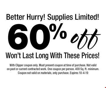 Better Hurry! Supplies Limited! 60% off Won't Last Long With These Prices!. With Clipper coupon only. Must present coupon at time of purchase. Not valid on past or current contracted work. One coupon per person. 400 Sq. ft. minimum. Coupon not valid on materials, only purchase. Expires 10-4-19