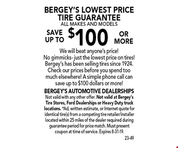 Bergey's Lowest Price Tire Guarantee - All Makes And Models. Save  up to $100 or more. We will beat anyone's price! No gimmicks - just the lowest price on tires! Bergey's has been selling tires since 1924. Check our prices before you spend too much elsewhere! A simple phone call can save up to $100 dollars or more! Not valid with any other offer. Not valid at Bergey's Tire Stores, Ford Dealerships or Heavy Duty truck locations. *Ad, written estimate, or Internet quote for identical tire(s) from a competing tire retailer/installer located within 25 miles of the dealer required during guarantee period for price match. Must present coupon at time of service. Expires 8-31-19.