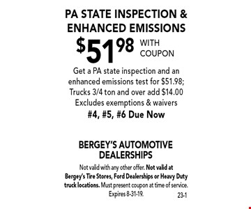 $51.98 PA State inspection & enhanced emissions. Get a PA state inspection and an enhanced emissions test for $51.98; Trucks 3/4 ton and over add $14.00. Excludes exemptions & waivers #4, #5, #6 Due Now. With coupon Not valid with any other offer. Not valid at  Bergey's Tire Stores, Ford Dealerships or Heavy Duty truck locations. Must present coupon at time of service. Expires 8-31-19.